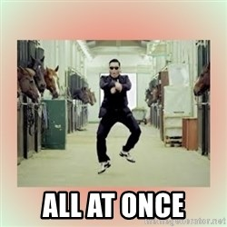 psy gangnam style meme -  all at once