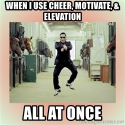 psy gangnam style meme - When I use cheer, motivate, & elevation all at once