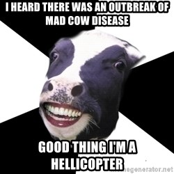 Restaurant Employee Cow - I heard there was an outbreak of mad cow disease good thing i'm a hellicopter