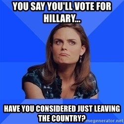 Socially Awkward Brennan - You say you'll vote for hillary... have you considered just leaving the country?