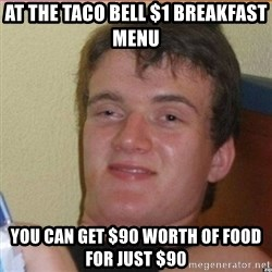 High 10 guy - at the taco bell $1 breakfast menu you can get $90 worth of food for just $90
