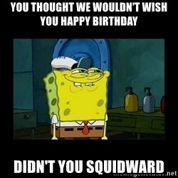 didnt you squidward - you thought we wouldn't wish you happy birthday didn't you squidward