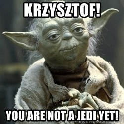 Yodanigger - Krzysztof! You are not a Jedi yet!