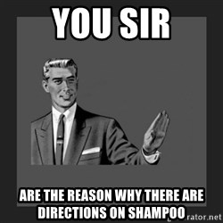 kill yourself guy blank - You sir are the reason why there are directions on shampoo
