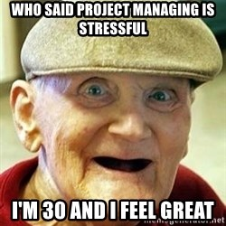 Old man no teeth - who said project managing is stressful i'm 30 and i feel great