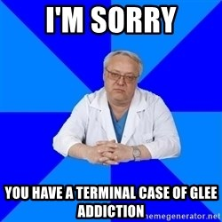 doctor_atypical - I'm sorry you have a terminal case of Glee Addiction