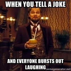 Django Unchained Attention - when you tell a joke and everyone bursts out laughing
