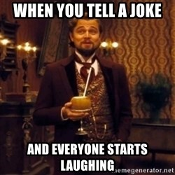 Django Unchained Attention - when you tell a joke and everyone starts laughing