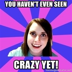 over attached girlfriend - You haven't even seen CRAZY YET!