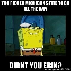 didnt you squidward - You picked Michigan State to go all the way didnt you erik?