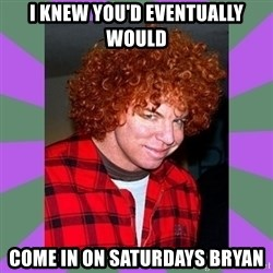 Carrot Top - I knew you'd eventually would come in on Saturdays Bryan