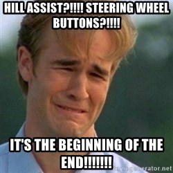 Crying Dawson - hill assist?!!!! steering wheel buttons?!!!! it's the beginning of the end!!!!!!!