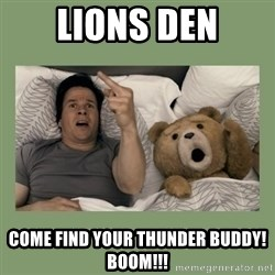 Ted Movie - lions den come find your thunder buddy!  Boom!!!