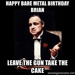 The Godfather - Happy Bare Metal Birthday Brian Leave the gun take the cake