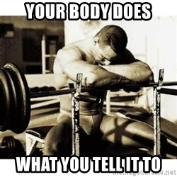Sad Bodybuilder - Your body does what you tell it to