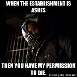 Bane Meme - When the establishment is ashes Then you have my permission to die.