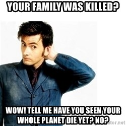 Doctor Who - Your family was killed? Wow! Tell me have you seen your whole planet die yet? No?