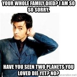 Doctor Who - Your whole family died? I am so so sorry. Have you seen two planets you loved die yet? No?