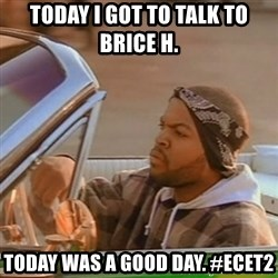 Good Day Ice Cube - today i got to talk to brice h. today was a good day. #ecet2