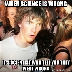 sudden realization guy - when science is wrong it's scientist who tell you they were wrong