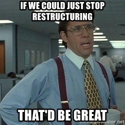 That'd be great guy - If we could just stop restructuring That'd be great