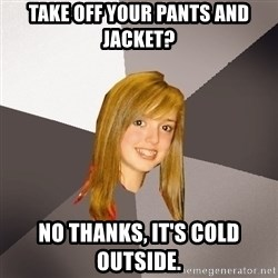 Musically Oblivious 8th Grader - Take off your pants and jacket? No thanks, it's cold outside.
