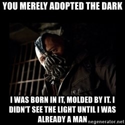 Bane Meme - You merely adopted the dark I was born in it, molded by it. I didn't see the light until I was already a man