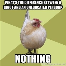 Uneducatedchicken - what's the difference between a bigot and an uneducated person? nothing