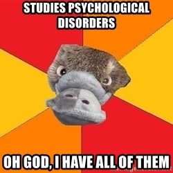 Psychology Student Platypus - Studies psychological disorders Oh god, i have all of them
