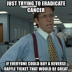 If everyone could stop posting Bitstrips that would be great - Just trying to eradicate cancer If everyone could buy a Reverse Raffle Ticket that would be great