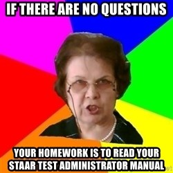 teacher - If there are no questions Your homework is to read your STAAR Test Administrator manual