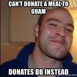 Good Guy Greg - Non Smoker - Can't Donate a Meal to GUAM DOnates DB instead