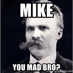 Nietzsche - mike you mad bro?