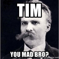 Nietzsche - Tim you mad bro?