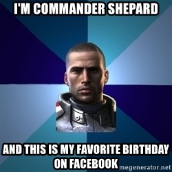 Blatant Commander Shepard - I'm commander shepard and this is my favorite birthday on facebook