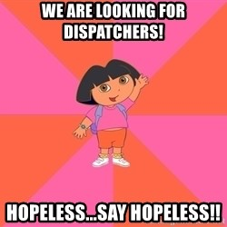 Noob Explorer Dora - we are looking for dispatchers! hopeless...say hopeless!!