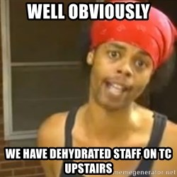 Bed Intruder - Well Obviously We have dehydrated staff on TC Upstairs