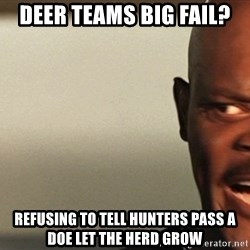 Snakes on a plane Samuel L Jackson - deer teams big fail? refusing to tell hunters pass a doe let the herd grow