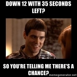 Lloyd-So you're saying there's a chance! - Down 12 with 35 seconds left? So you're telling me there's a chance?