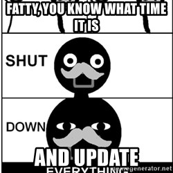 Shut Down Everything - Fatty, you know what time it is and update