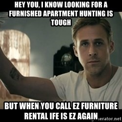 ryan gosling hey girl - Hey you, I know looking for a furnished apartment hunting is tough but when you call ez furniture rental ife is EZ again
