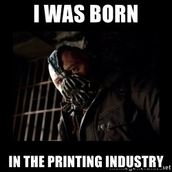 Bane Meme - I Was born in the printing industry
