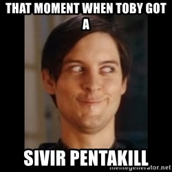 Toby Maguire trollface - That moment when toby got a SIVIR PENTAKILL