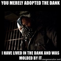 Bane Meme - You Merely Adopted the Dank I have lived in the dank and was molded by it