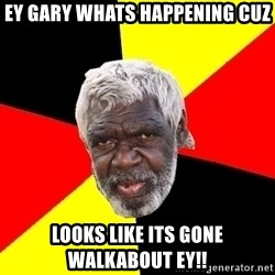 Abo - ey Gary whats happening cuz looks like its gone walkabout ey!!