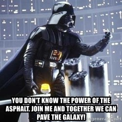 Darth Vader Shaking Fist -  You don't know the power of the asphalt. join me and together we can pave the galaxy!