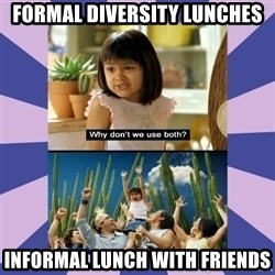 Why don't we use both girl - Formal Diversity Lunches Informal Lunch with Friends