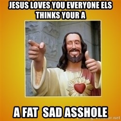 Buddy Christ - jesus loves you everyone els thinks your a a fat  sad asshole