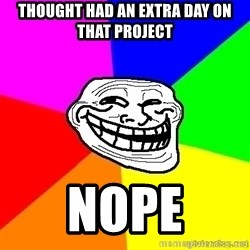 troll face1 - thought had an extra day on that project Nope