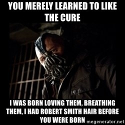 Bane Meme - You merely learned to like the Cure I was born loving them, breathing them, I had Robert Smith hair before you were born